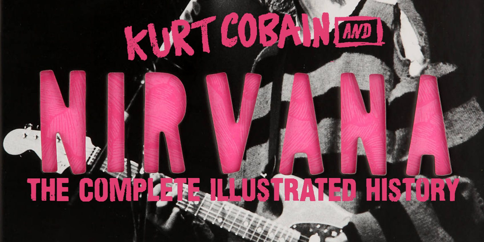Kurt Cobain and Nirvana – The Complete Illustrated History